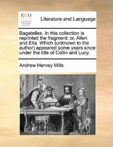 Bagatelles. in This Collection Is Reprinted the Fragment: Or, Allen and Ella. Which (Unknown to the Author Appeared Some Years Since Under the Title o by Andrew Hervey Mills - Paperback