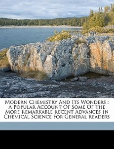 Modern Chemistry and Its Wonders: A Popular Account of Some of the More Remarkable Recent Advances in Chemical Science for General Readers by Geoffrey Martin, Martin Geoffrey 1881- - Paperback
