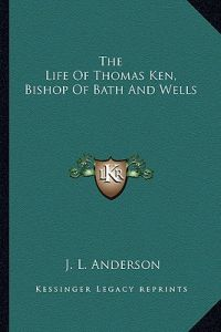 The Life of Thomas Ken, Bishop of Bath and Wells by J. L. Anderson - Paperback