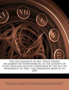 The Descendants of REV. Philip Henry Incumbent of Worthenbury, in the County of Flint, Who Was Ejected Therefrom by the Act of Uniformity in 1662: The by Sarah L. Swanwick, Sarah Descendants of Philip H. Lawrence, James Edmund 1866 Jones - Paperback