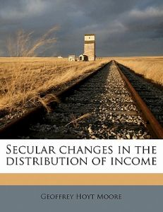 Secular Changes in the Distribution of Incom by Geoffrey Hoyt Moore - Paperback