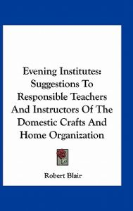 Evening Institutes: Suggestions to Responsible Teachers and Instructors of the Domestic Crafts and Home Organization by Robert Blair - Hardcover