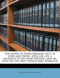 The Works of Mark Akinside, M.D. in Verse and Prose: With His Life, a Facsimile of His Hand-Writing, and an Essay on the First Poem Mrs. Barbauld by Mark Akenside, John Garnett - Paperback