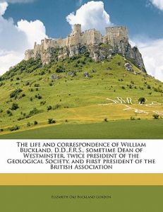 The Life and Correspondence of William Buckland, D.D., F.R.S., Sometime Dean of Westminster, Twice President of the Geological Society, and First Pres by Elizabeth Oke Buckland Gordon - Paperback
