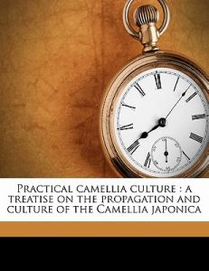 Practical Camellia Culture: A Treatise on the Propagation and Culture of the Camellia Japonica by Robert J. Halliday - Paperback