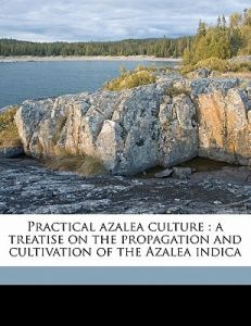 Practical Azalea Culture: A Treatise on the Propagation and Cultivation of the Azalea Indica by Robert J. Halliday - Paperback