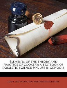Elements of the Theory and Practice of Cookery; A Textbook of Domestic Science for Use in Schools by Mary Emma Williams, Katharine Rolston Fisher - Paperback