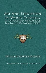 Art and Education in Wood-Turning: A Textbook and Problem Book for the Use of Students (1921) by William Walter Klenke - Hardcover