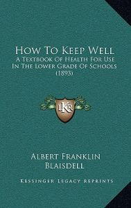 How to Keep Well: A Textbook of Health for Use in the Lower Grade of Schools (1893) by Albert Franklin Blaisdell - Hardcover