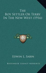 The Boy Settler or Terry in the New West (1916) by Edwin L. Sabin - Hardcover