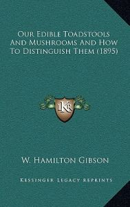Our Edible Toadstools and Mushrooms and How to Distinguish Them (1895) by William Hamilton Gibson - Hardcover