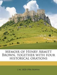 Memoir of Henry Armitt Brown, Together with Four Historical Orations by J. M. 1820 Hoppin - Paperback