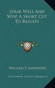 Speak Well and Win! a Short Cut to Results by William P. Sandford - Hardcover