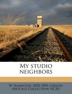 My Studio Neighbors by William Hamilton Gibson, Metcalf Collection Ncrs - Paperback
