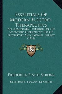 Essentials of Modern Electro-Therapeutics: An Elementary Textbook on the Scientific Therapeutic Use of Electricity and Radiant Energy (1918) by Frederick Finch Strong - Paperback