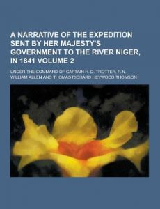 A Narrative of the Expedition Sent Her Majesty's Government to the River Niger, in 1841; Under the Command of Captain H. D. Trotter, R.N. Volume by William Allen - Paperback