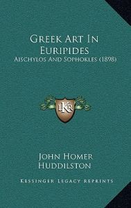 Greek Art in Euripides: Aischylos and Sophokles (1898) by John Homer Huddilston - Hardcover