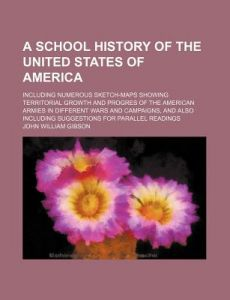 A   School History of the United States of America; Including Numerous Sketch-Maps Showing Territorial Growth and Progres of the American Armies in Di by John William Gibson - Paperback