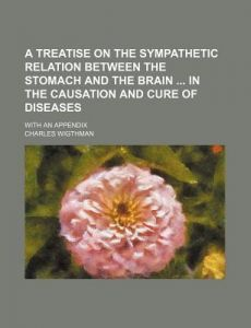 A Treatise on the Sympathetic Relation Between the Stomach and the Brain in the Causation and Cure of Diseases; With an Appendix by Charles Wigthman - Paperback