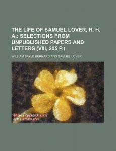 The Life of Samuel Lover, R. H. A.; Selections from Unpublished Papers and Letters (VIII, 205 P.) by William Bayle Bernard - Paperback