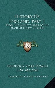 History of England, Part 1: From the Earliest Times to the Death of Henry VII (1885) by Frederick York Powell, J. M. MacKay - Hardcover