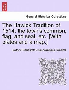 The Hawick Tradition of 1514: The Town's Common, Flag, and Seal, Etc. [With Plates and a Map.] by Matthew Robert Smith Craig, Adam Laing, Tom Scott - Paperback