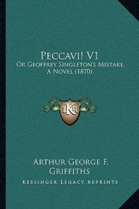 Peccavi! V1: Or Geoffrey Singleton's Mistake, a Novel (1870) by Arthur George F. Griffiths - Paperback