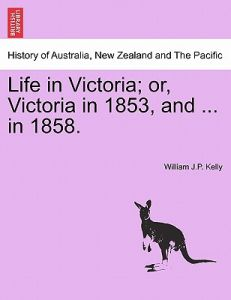 Life in Victoria; Or, Victoria in 1853, and ... in 1858. Vol. I. by William J. P. Kelly - Paperback