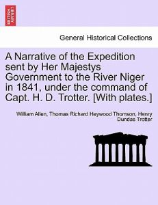 A Narrative of the Expedition Sent by Her Majestys Government to the River Niger in 1841, Under the Command of Capt. H. D. Trotter. [With Plates.] by William Allen, Thomas Richard Heywood Thomson, Henry Dundas Trotter - Paperback