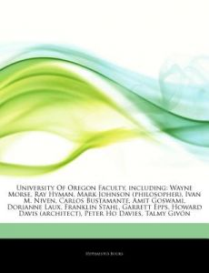 Articles on University of Oregon Faculty, Including: Wayne Morse, Ray Hyman, Mark Johnson (Philosopher), Ivan M. Niven, Carlos Bustamante, Amit Goswam by Hephaestus Books - Paperback