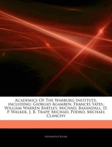 Articles on Academics of the Warburg Institute, Including: Giorgio Agamben, Frances Yates, William Warren Bartley, Michael Baxandall, D. P. Walker, J. by Hephaestus Books - Paperback