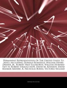 Articles on Permanent Representatives of the United States to NATO, Including: Donald Rumsfeld, William Henry Draper, Jr., Robert Fred Ellsworth, Will by Hephaestus Books - Paperback