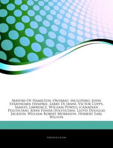 Articles on Mayors of Hamilton, Ontario, Including: John Strathearn Hendrie, Larry Di Ianni, Victor Copps, Samuel Lawrence, William Powell (Canadian P by Hephaestus Books - Paperback