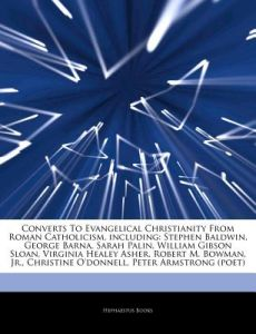 Converts to Evangelical Christianity from Roman Catholicism, Including: Stephen Baldwin, George Barna, Sarah Palin, William Gibson Sloan, Virginia Hea by Hephaestus Books - Paperback