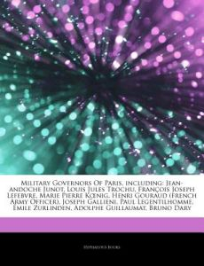 Articles on Military Governors of Paris, Including: Jean-Andoche Junot, Louis Jules Trochu, Fran OIS Joseph Lefebvre, Marie Pierre K