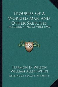 Troubles of a Worried Man and Other Sketches: Including a Take of Verse (1903) by Harmon D. Wilson, Albert T. Reid, William Allen White - Paperback