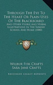 Through the Eye to the Heart or Plain Uses of the Blackboard: And Other Visible and Verbal Illustrations in the Sunday School and Home (1880) by Wilbur Fisk Crafts, Sara Jane Crafts - Hardcover