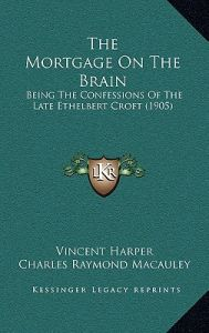The Mortgage on the Brain: Being the Confessions of the Late Ethelbert Croft (1905) by Vincent Harper, Charles Raymond MacAuley - Hardcover