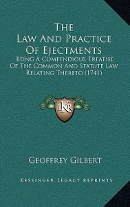 The Law and Practice of Ejectments: Being a Compendious Treatise of the Common and Statute Law Relating Thereto (1741) by Geoffrey Gilbert - Hardcover