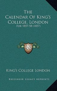 The Calendar of King's College, London: For 1857-58 (1857) by King's College London - Hardcover