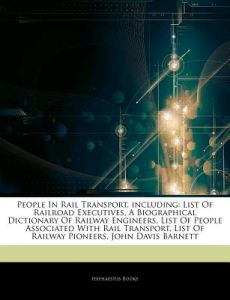 Articles on People in Rail Transport, Including: List of Railroad Executives, a Biographical Dictionary of Railway Engineers, List of People Associate by Hephaestus Books - Paperback