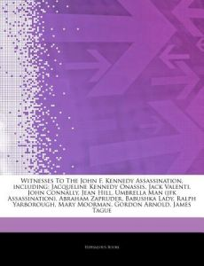 Articles on Witnesses to the John F. Kennedy Assassination, Including: Jacqueline Kennedy Onassis, Jack Valenti, John Connally, Jean Hill, Umbrella Ma by Hephaestus Books - Paperback