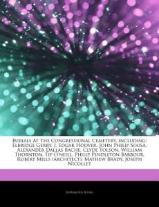 Articles on Burials at the Congressional Cemetery, Including: Elbridge Gerry, J. Edgar Hoover, John Philip Sousa, Alexander Dallas Bache, Clyde Tolson by Hephaestus Books - Paperback