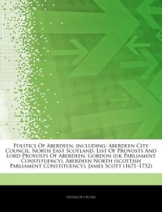 Articles on Politics of Aberdeen, Including: Aberdeen City Council, North East Scotland, List of Provosts and Lord Provosts of Aberdeen, Gordon (UK Pa by Hephaestus Books - Paperback