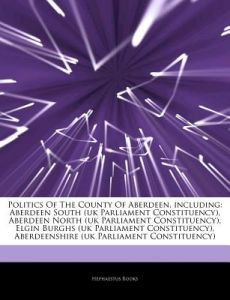 Articles on Politics of the County of Aberdeen, Including: Aberdeen South (UK Parliament Constituency), Aberdeen North (UK Parliament Constituency), E by Hephaestus Books - Paperback