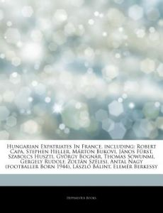 Articles on Hungarian Expatriates in France, Including: Robert Capa, Stephen Heller, M Rton Bukovi, J Nos F Rst, Szabolcs Huszti, Gy Rgy Bogn R, Thoma by Hephaestus Books - Paperback