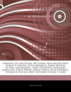 Articles on Traverse City, Michigan, Including: William Milliken, Robert P. Griffin, Doug Mirabelli, Barry Watson (Actor), Dan Majerle, Craig Thompson by Hephaestus Books - Paperback