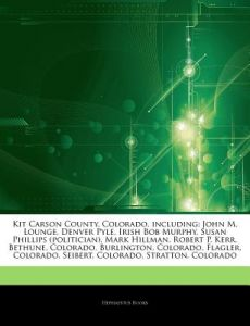 Articles on Kit Carson County, Colorado, Including: John M. Lounge, Denver Pyle, Irish Bob Murphy, Susan Phillips (Politician), Mark Hillman, Robert P by Hephaestus Books - Paperback