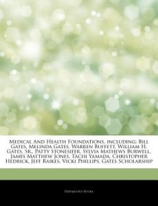 Articles on Medical and Health Foundations, Including: Bill Gates, Melinda Gates, Warren Buffett, William H. Gates, Sr., Patty Stonesifer, Sylvia Math by Hephaestus Books - Paperback