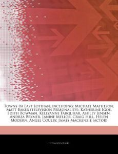 Articles on Towns in East Lothian, Including: Michael Matheson, Matt Baker (Television Personality), Katherine Igoe, Edith Bowman, Kellyanne Farquhar, by Hephaestus Books - Paperback
